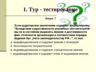 1. Тур - тестирование Вопрос 7 Если аудиторское заключение содержит формулиро