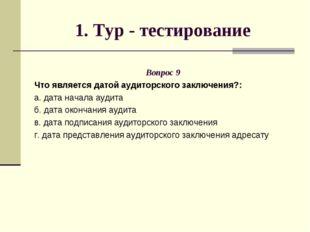 1. Тур - тестирование Вопрос 9 Что является датой аудиторского заключения?: а