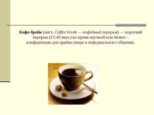 Кофе-брейк(англ.Coffee break — кофейный перерыв)— короткий перерыв (15-40