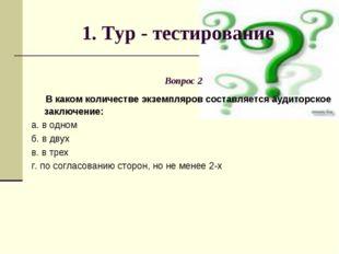 1. Тур - тестирование Вопрос 2 В каком количестве экземпляров составляется ау