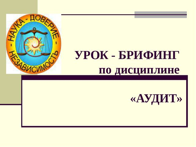 УРОК - БРИФИНГ по дисциплине «АУДИТ»