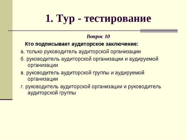 1. Тур - тестирование Вопрос 10 Кто подписывает аудиторское заключение: а. то...