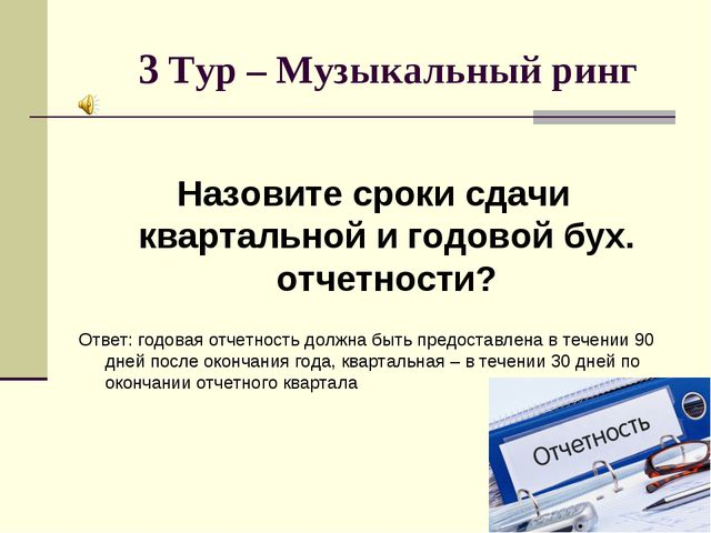 3 Тур – Музыкальный ринг Назовите сроки сдачи квартальной и годовой бух. отч...