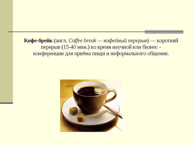 Кофе-брейк(англ.Coffee break — кофейный перерыв)— короткий перерыв (15-40...