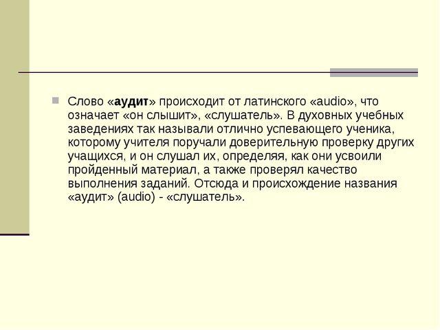 Слово «аудит» происходит от латинского «audio», что означает «он слышит», «сл...