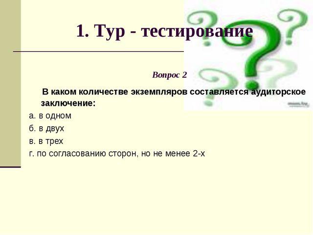 1. Тур - тестирование Вопрос 2 В каком количестве экземпляров составляется ау...