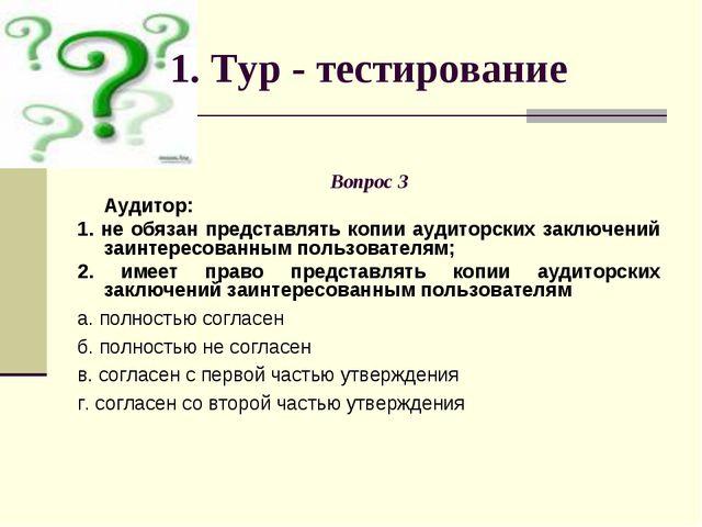 1. Тур - тестирование Вопрос 3 Аудитор: 1. не обязан представлять копии аудит...