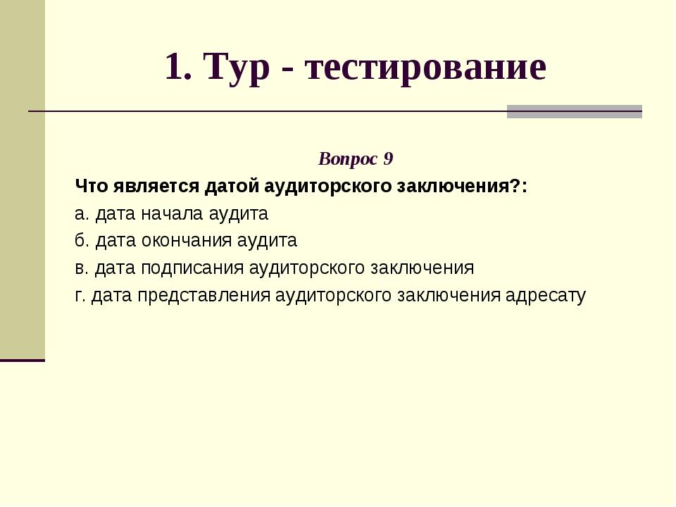 1. Тур - тестирование Вопрос 9 Что является датой аудиторского заключения?: а...