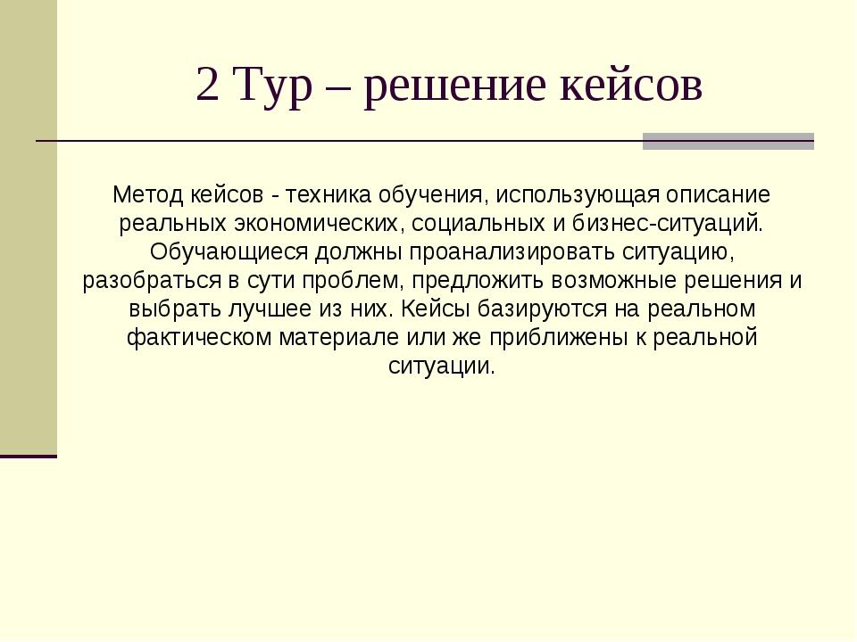 2 Тур – решение кейсов Метод кейсов - техника обучения, использующая описание...