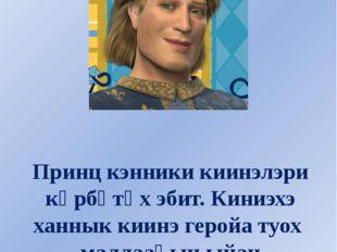 Принц кэнники киинэлэри көрбөтөх эбит. Киниэхэ ханнык киинэ геройа туох малла