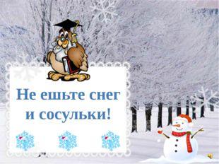 Не ешьте снег и сосульки!