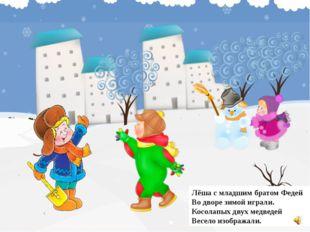 Лёша с младшим братом Федей Во дворе зимой играли. Косолапых двух медведей Ве