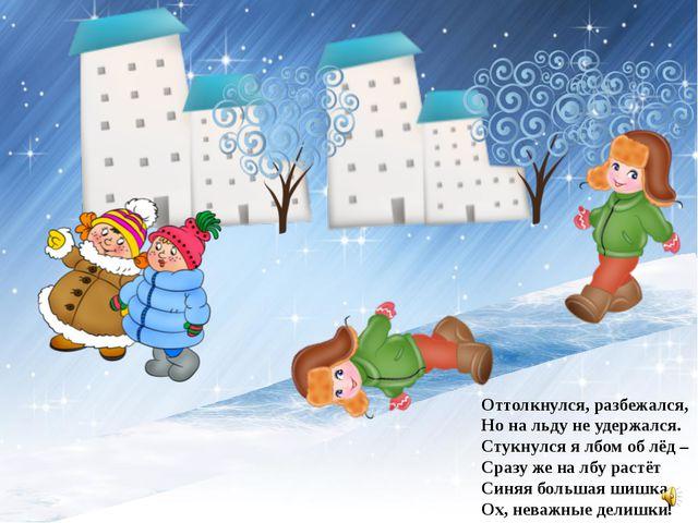 Оттолкнулся, разбежался, Но на льду не удержался. Стукнулся я лбом об лёд –...