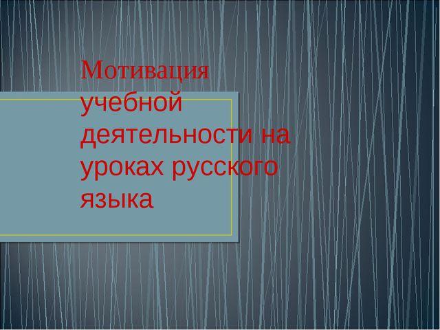 Мотивация учебной деятельности на уроках русского языка