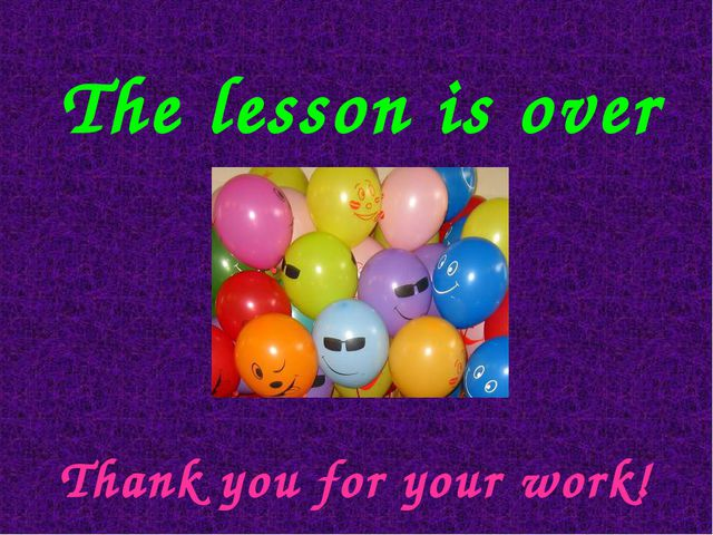 The lesson is over Thank you for your work!