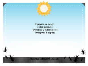Махмуд-Мектеб 2015г. Проект на тему: «Моя семьЯ» ученика 2 класса «Б» Омарова