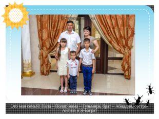 Это моя семьЯ! Папа – Полат, мама – Гульмира, брат – Абиддин, сестра-Айгиза и