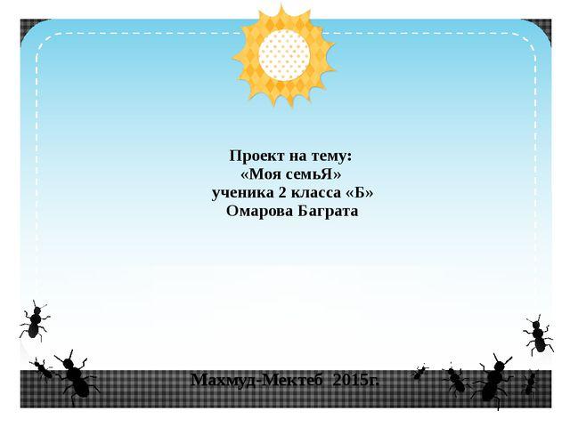 Махмуд-Мектеб 2015г. Проект на тему: «Моя семьЯ» ученика 2 класса «Б» Омарова...