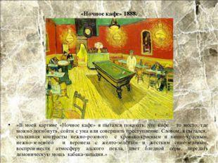 «Ночное кафе» 1888. «В моей картине «Ночное кафе» я пытался показать, что каф
