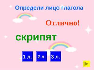 Определи лицо глагола 2 л. 3 л. Отлично! 1 л. скрипят