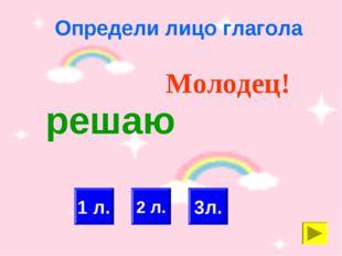 Определи лицо глагола 2 л. 1 л. Молодец! 3л. решаю