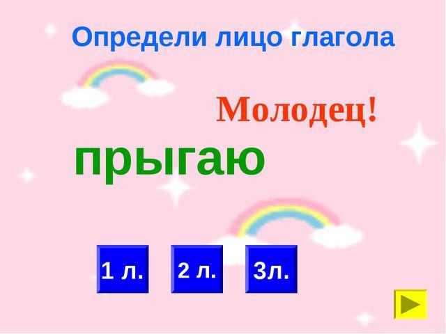 Определи лицо глагола 2 л. 1 л. Молодец! 3л. прыгаю