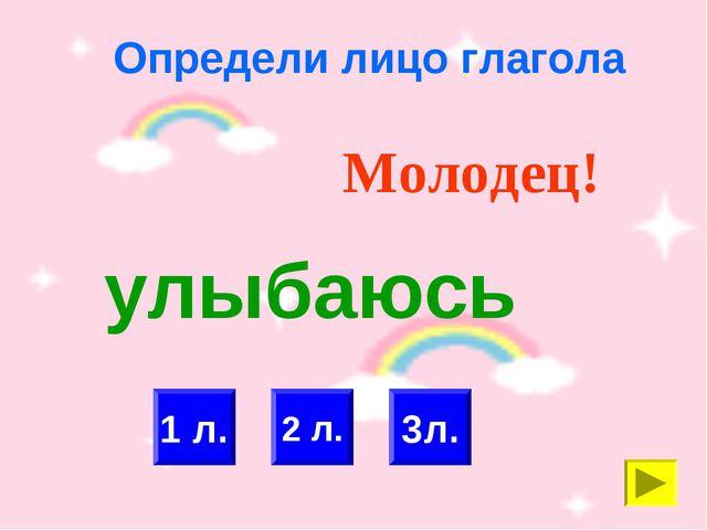 Определи лицо глагола 2 л. 1 л. Молодец! 3л. улыбаюсь