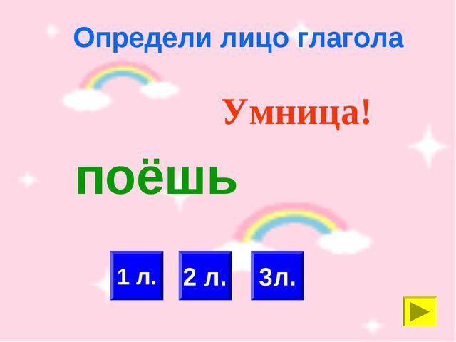 Определи лицо глагола 1 л. 2 л. Умница! 3л. поёшь