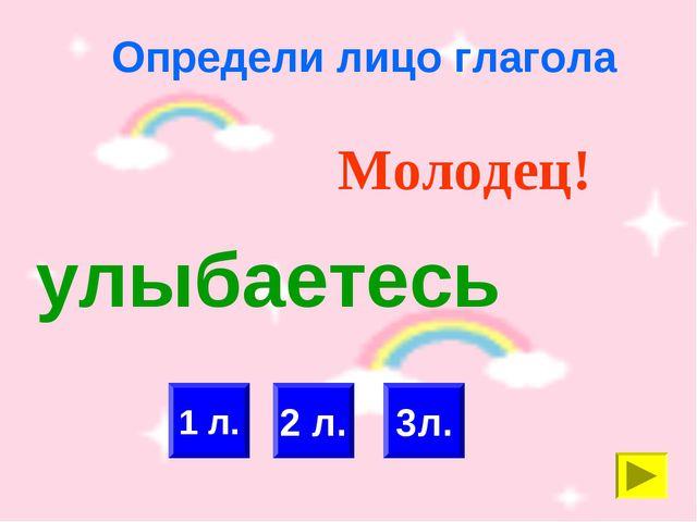 Определи лицо глагола 1 л. 2 л. Молодец! 3л. улыбаетесь