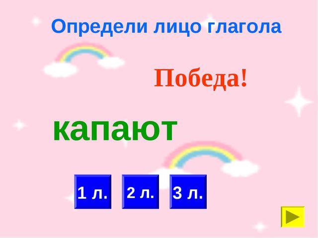 Определи лицо глагола 2 л. 3 л. Победа! 1 л. капают