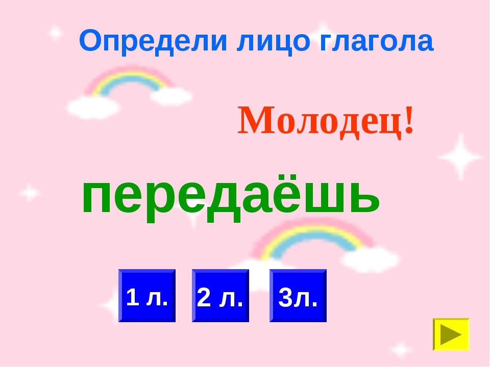 Определи лицо глагола 1 л. 2 л. Молодец! 3л. передаёшь