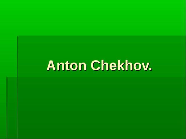 Anton Chekhov.