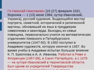 Ге Николай Николаевич [15 (27) февраля 1831, Воронеж — 1 (13) июня 1894, хуто