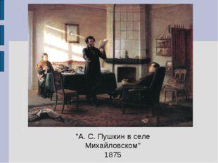 """""""А. С. Пушкин в селе Михайловском"""" 1875"""