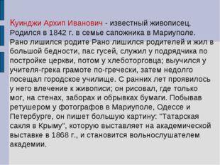 Куинджи Архип Иванович - известный живописец. Родился в 1842 г. в семье сапо