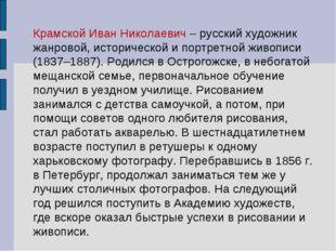 Крамской Иван Николаевич – русский художник жанровой, исторической и портретн