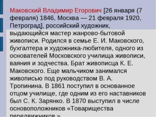 Маковский Владимир Егорович [26 января (7 февраля) 1846, Москва — 21 февраля