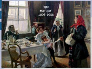 """""""Две матери"""" 1905-1906"""