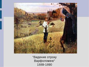 """""""Видение отроку Варфоломею"""" 1889-1890"""