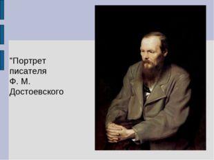 """""""Портрет писателя Ф. М. Достоевского"""