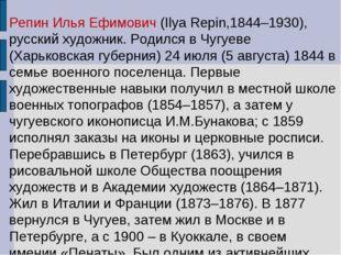Репин Илья Ефимович (Ilya Repin,1844–1930), русский художник. Родился в Чугуе