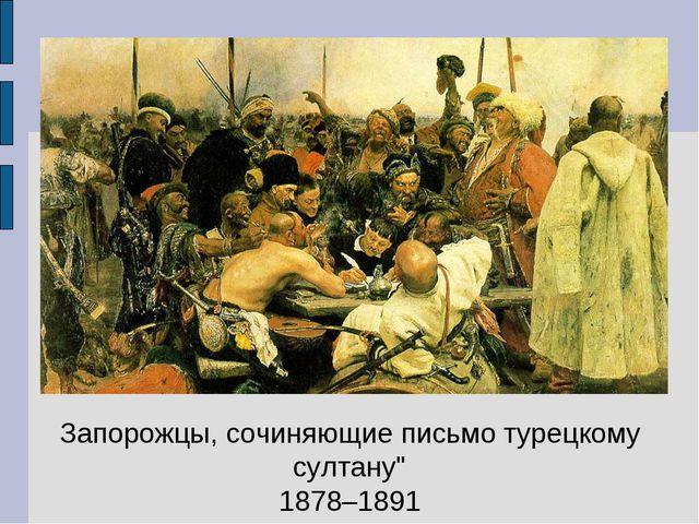 """Запорожцы, сочиняющие письмо турецкому султану"""" 1878–1891"""