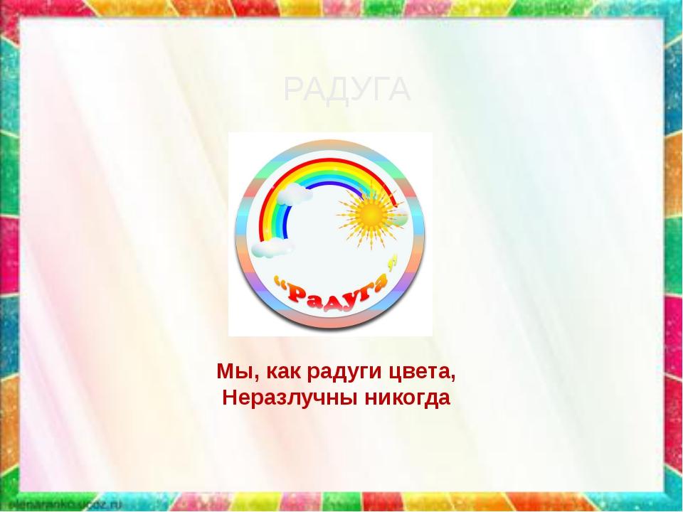 Мы, как радуги цвета, Мы, как радуги цвета, Неразлучны никогда