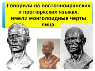 Говорили на восточноиранских и протюркских языках, имели монголоидные черты л