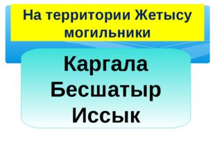 На территории Жетысу могильники Каргала Бесшатыр Иссык