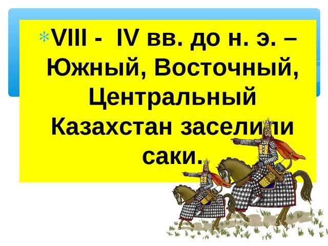 VIII - IV вв. до н. э. –Южный, Восточный, Центральный Казахстан заселили саки.