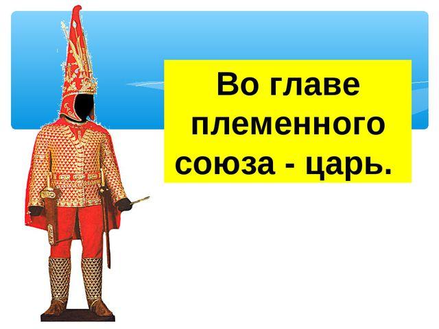 Во главе племенного союза - царь.