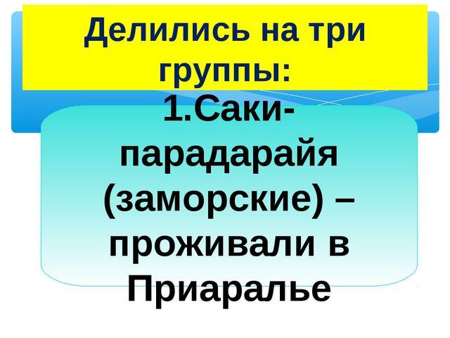 Делились на три группы: 1.Саки-парадарайя (заморские) –проживали в Приаралье