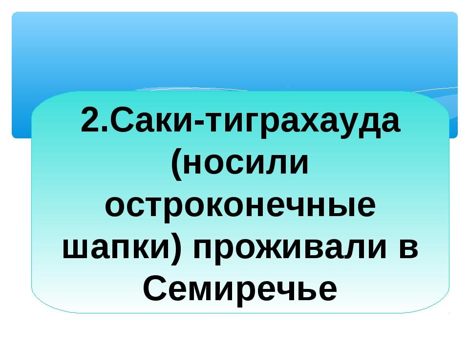 2.Саки-тиграхауда (носили остроконечные шапки) проживали в Семиречье