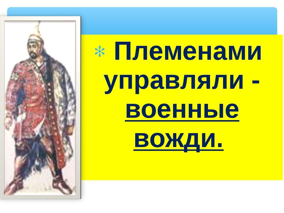 Племенами управляли - военные вожди.